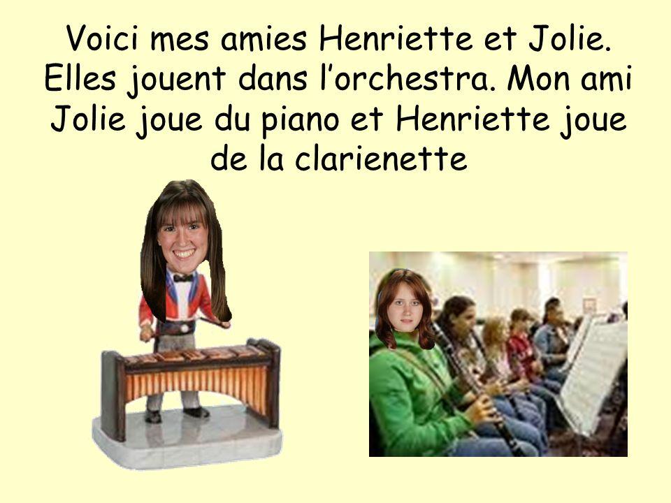 Voici mes amies Henriette et Jolie. Elles jouent dans lorchestra. Mon ami Jolie joue du piano et Henriette joue de la clarienette
