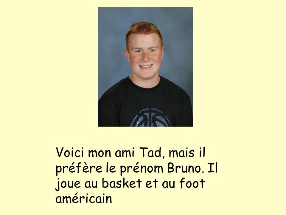 Voici mon ami Tad, mais il préfère le prénom Bruno. Il joue au basket et au foot américain