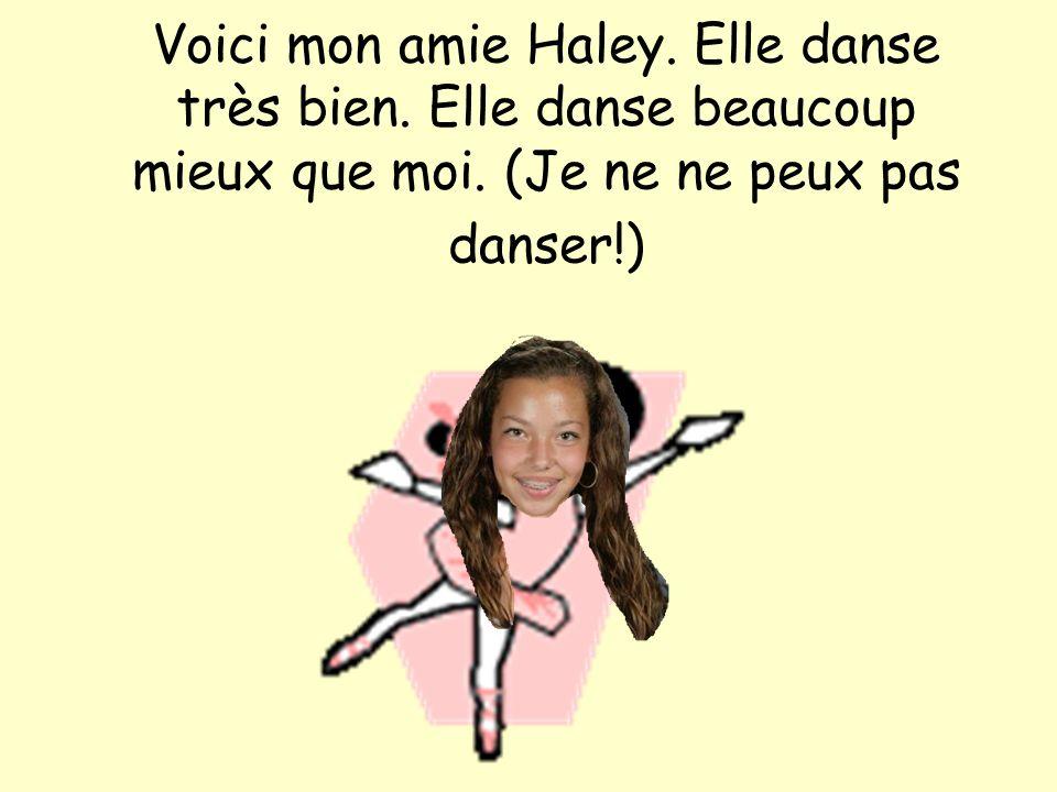 Voici mon amie Haley. Elle danse très bien. Elle danse beaucoup mieux que moi. (Je ne ne peux pas danser!)