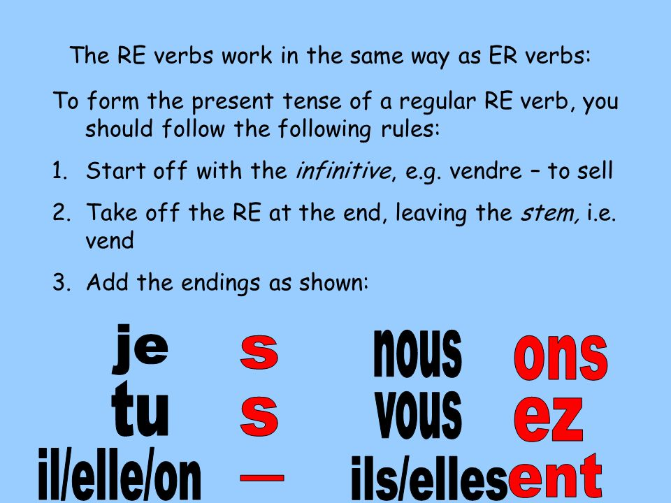 The RE verbs work in the same way as ER verbs: To form the present tense of a regular RE verb, you should follow the following rules: 1.Start off with the infinitive, e.g.