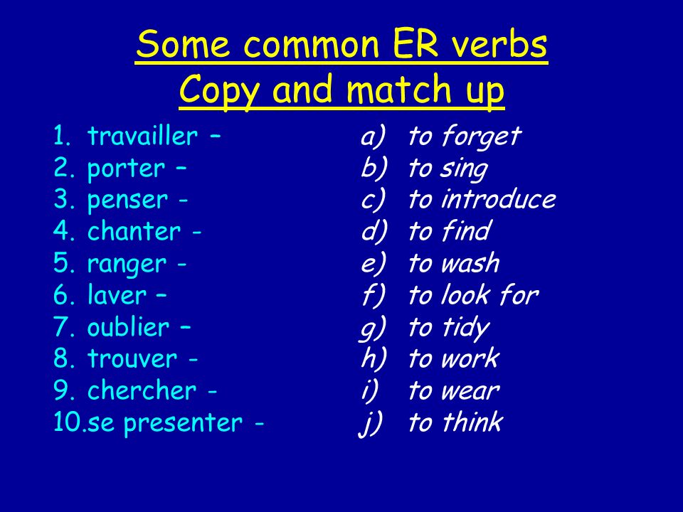 Some common ER verbs Copy and match up 1.travailler – 2.porter – 3.penser - 4.chanter - 5.ranger - 6.laver – 7.oublier – 8.trouver - 9.chercher - 10.se presenter - a)to forget b)to sing c)to introduce d)to find e)to wash f)to look for g)to tidy h)to work i)to wear j)to think