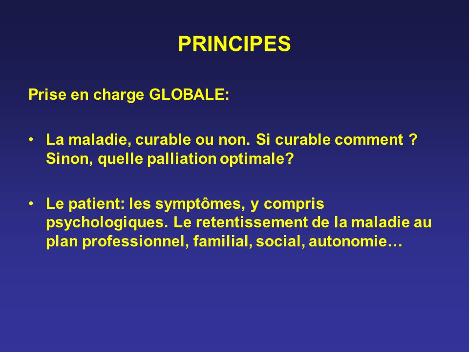 PRINCIPES Prise en charge GLOBALE: La maladie, curable ou non. Si curable comment ? Sinon, quelle palliation optimale? Le patient: les symptômes, y co