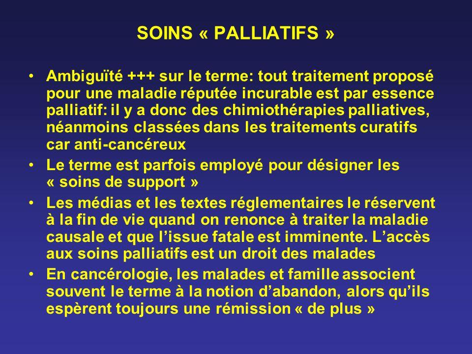 SOINS « PALLIATIFS » Ambiguïté +++ sur le terme: tout traitement proposé pour une maladie réputée incurable est par essence palliatif: il y a donc des