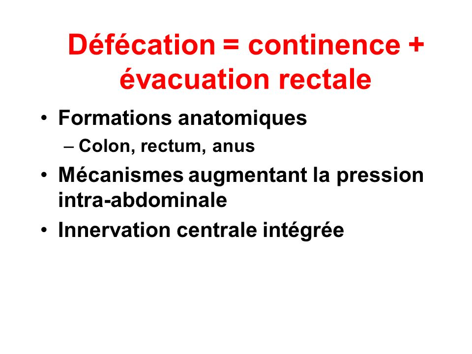 Défécation = continence + évacuation rectale Formations anatomiques –Colon, rectum, anus Mécanismes augmentant la pression intra-abdominale Innervatio