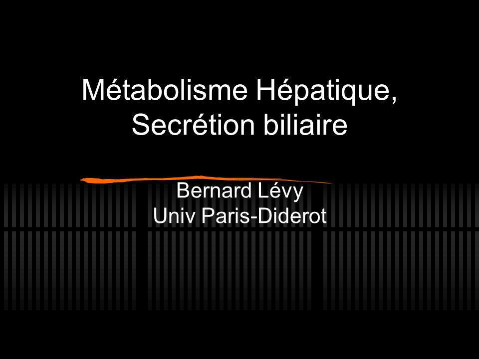 Métabolisme Hépatique, Secrétion biliaire Bernard Lévy Univ Paris-Diderot