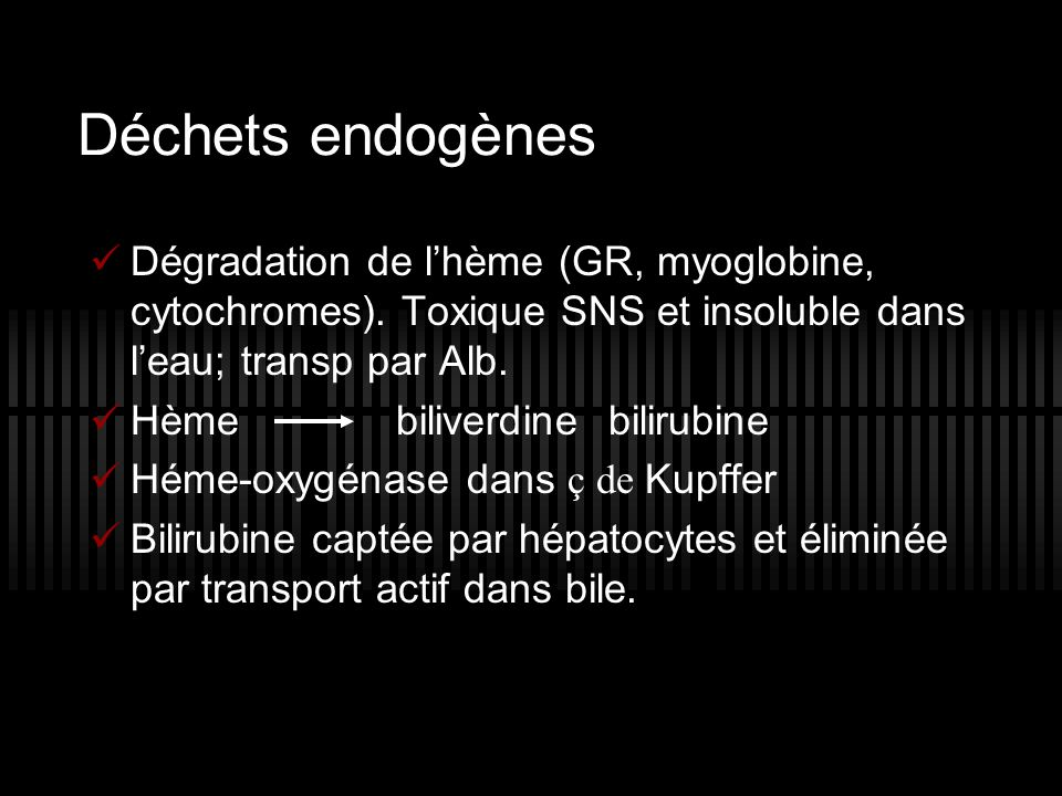 Déchets endogènes Dégradation de l hème (GR, myoglobine, cytochromes). Toxique SNS et insoluble dans l eau; transp par Alb. Hème biliverdinebilirubine