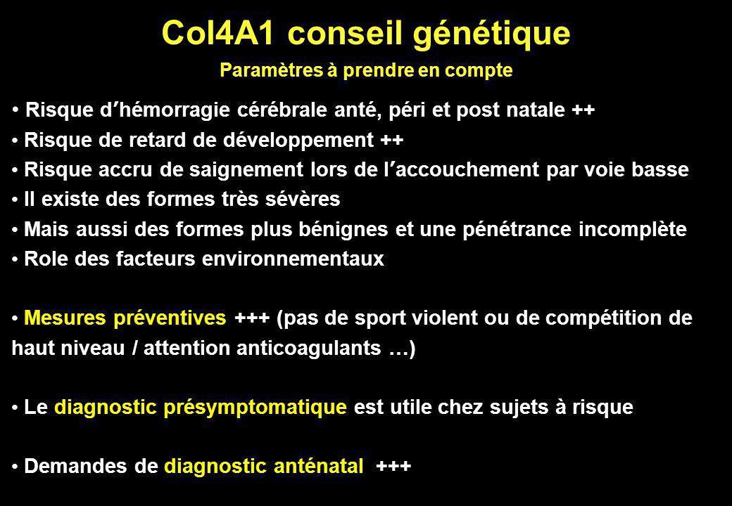Col4A1 conseil génétique Paramètres à prendre en compte Risque dhémorragie cérébrale anté, péri et post natale ++ Risque de retard de développement ++