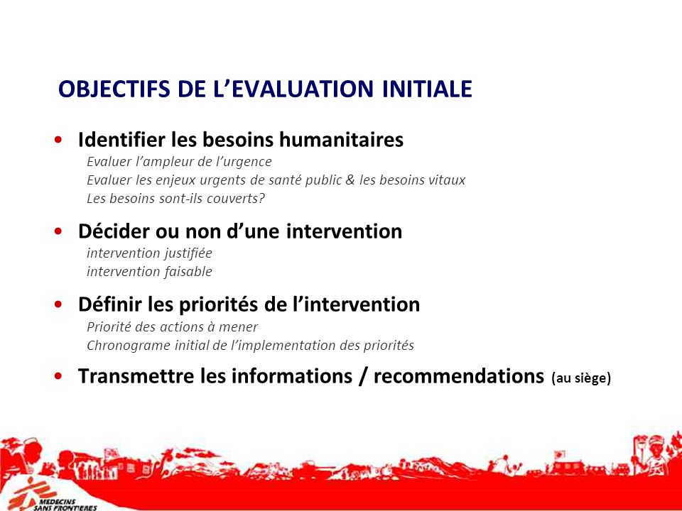 OBJECTIFS DE LEVALUATION INITIALE Identifier les besoins humanitaires Evaluer lampleur de lurgence Evaluer les enjeux urgents de santé public & les be