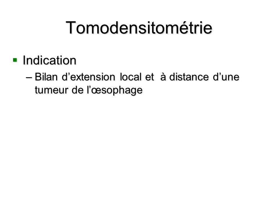 Tomodensitométrie Indication Indication –Bilan dextension local et à distance dune tumeur de lœsophage
