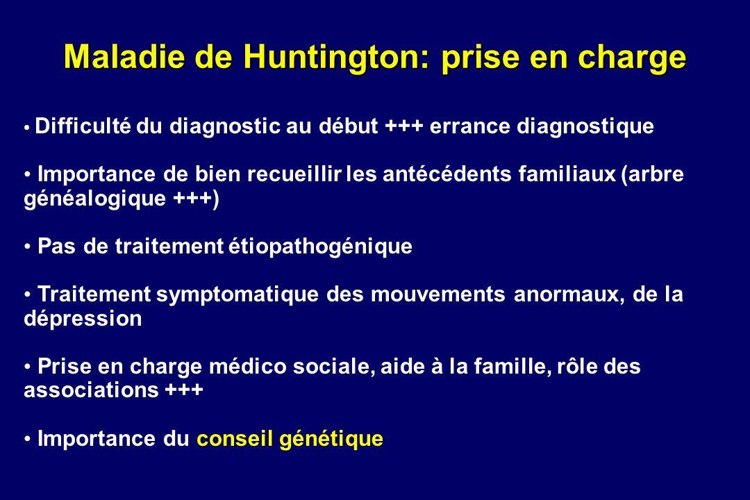 Maladie de Huntington: prise en charge Difficulté du diagnostic au début +++ errance diagnostique Importance de bien recueillir les antécédents famili