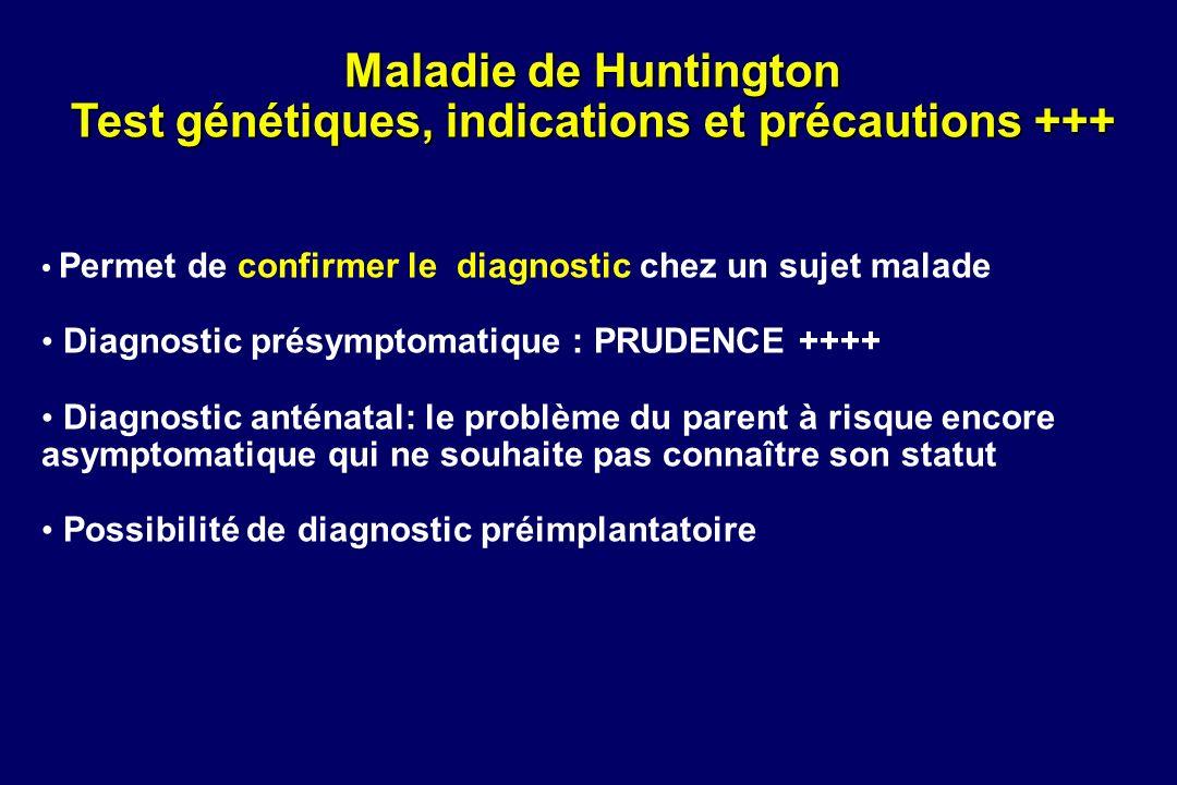 Maladie de Huntington Test génétiques, indications et précautions +++ Permet de confirmer le diagnostic chez un sujet malade Diagnostic présymptomatiq
