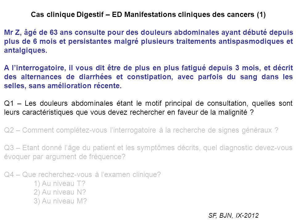 Cas clinique Digestif – ED Manifestations cliniques des cancers (2) Chez Mr Z a finalement été posé le diagnostic dun cancer du colon T4N2M0, traité par chirurgie puis six mois de chimiothérapie adjuvante.