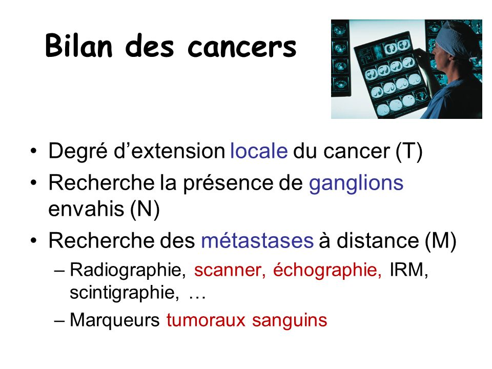 Bilan des cancers Degré dextension locale du cancer (T) Recherche la présence de ganglions envahis (N) Recherche des métastases à distance (M) –Radiog