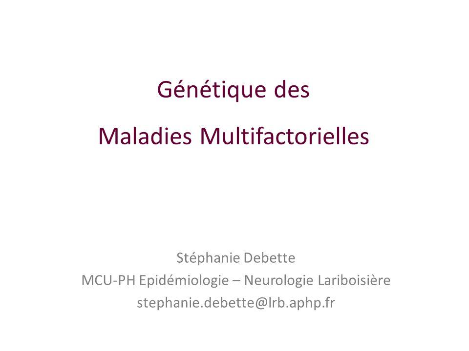 Génétique des Maladies Multifactorielles Stéphanie Debette MCU-PH Epidémiologie – Neurologie Lariboisière stephanie.debette@lrb.aphp.fr