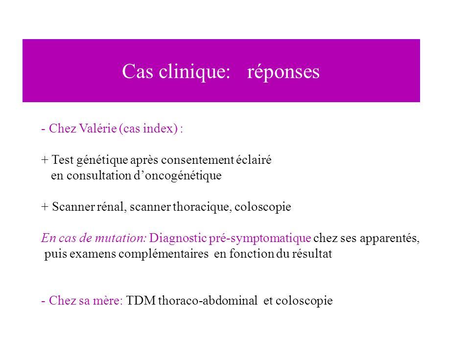 - Chez Valérie (cas index) : + Test génétique après consentement éclairé en consultation doncogénétique + Scanner rénal, scanner thoracique, coloscopi