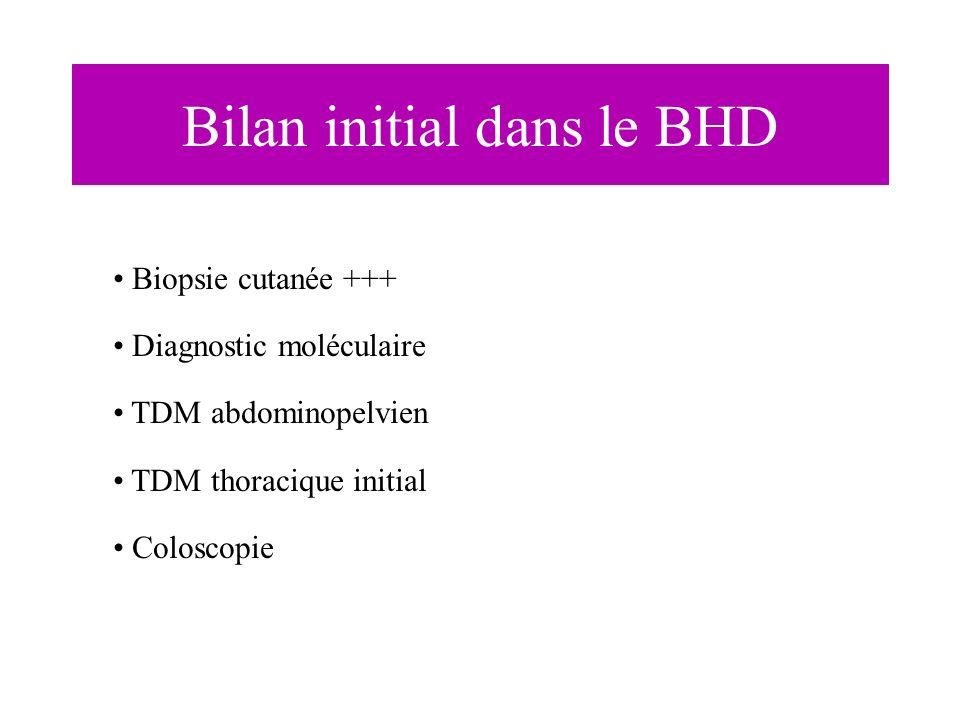 Bilan initial dans le BHD Biopsie cutanée +++ Diagnostic moléculaire TDM abdominopelvien TDM thoracique initial Coloscopie