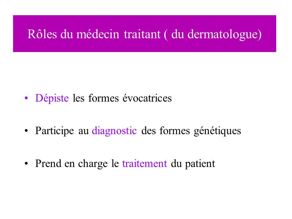 Rôles du médecin traitant ( du dermatologue) Dépiste les formes évocatrices Participe au diagnostic des formes génétiques Prend en charge le traitemen