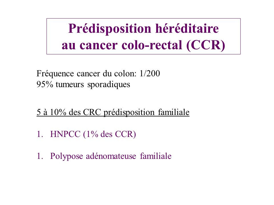 Prédisposition héréditaire au cancer colo-rectal (CCR) 5 à 10% des CRC prédisposition familiale 1.HNPCC (1% des CCR) 1.Polypose adénomateuse familiale