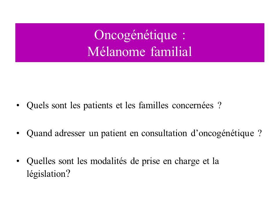 Oncogénétique : Mélanome familial Quels sont les patients et les familles concernées ? Quand adresser un patient en consultation doncogénétique ? Quel