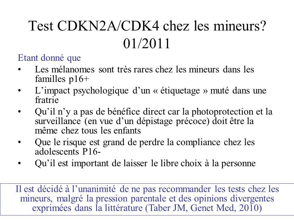 Test CDKN2A/CDK4 chez les mineurs? 01/2011 Etant donné que Les mélanomes sont très rares chez les mineurs dans les familles p16+ Limpact psychologique