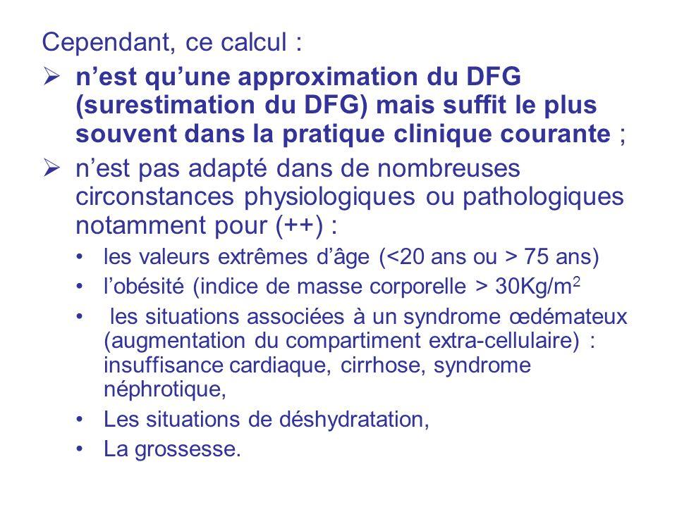 Cependant, ce calcul : nest quune approximation du DFG (surestimation du DFG) mais suffit le plus souvent dans la pratique clinique courante ; nest pas adapté dans de nombreuses circonstances physiologiques ou pathologiques notamment pour (++) : les valeurs extrêmes dâge ( 75 ans) lobésité (indice de masse corporelle > 30Kg/m 2 les situations associées à un syndrome œdémateux (augmentation du compartiment extra-cellulaire) : insuffisance cardiaque, cirrhose, syndrome néphrotique, Les situations de déshydratation, La grossesse.