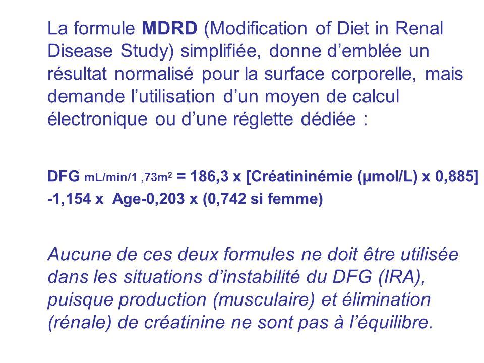 La formule MDRD (Modification of Diet in Renal Disease Study) simplifiée, donne demblée un résultat normalisé pour la surface corporelle, mais demande lutilisation dun moyen de calcul électronique ou dune réglette dédiée : DFG mL/min/1,73m 2 = 186,3 x [Créatininémie (µmol/L) x 0,885] -1,154 x Age-0,203 x (0,742 si femme) Aucune de ces deux formules ne doit être utilisée dans les situations dinstabilité du DFG (IRA), puisque production (musculaire) et élimination (rénale) de créatinine ne sont pas à léquilibre.
