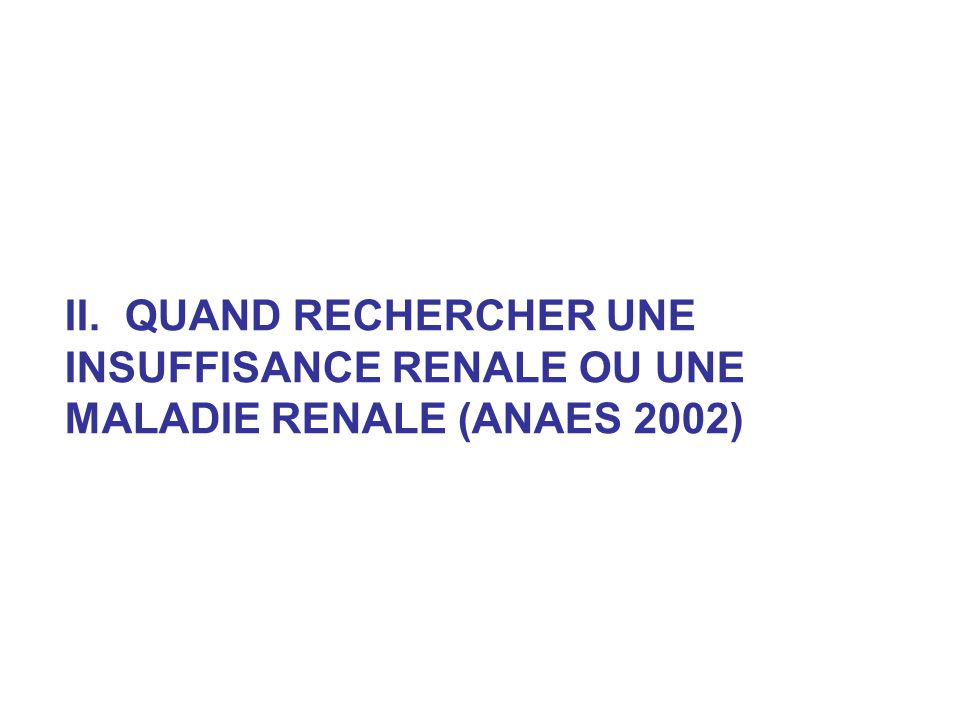 II. QUAND RECHERCHER UNE INSUFFISANCE RENALE OU UNE MALADIE RENALE (ANAES 2002)