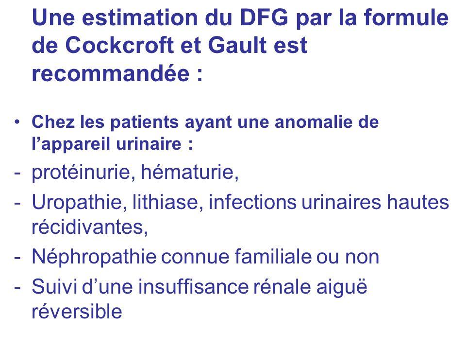 Une estimation du DFG par la formule de Cockcroft et Gault est recommandée : Chez les patients ayant une anomalie de lappareil urinaire : -protéinurie, hématurie, -Uropathie, lithiase, infections urinaires hautes récidivantes, -Néphropathie connue familiale ou non -Suivi dune insuffisance rénale aiguë réversible