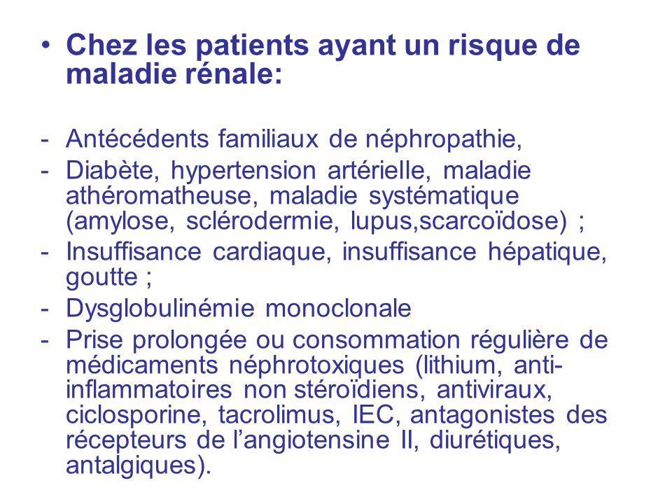Chez les patients ayant un risque de maladie rénale: -Antécédents familiaux de néphropathie, -Diabète, hypertension artérielle, maladie athéromatheuse, maladie systématique (amylose, sclérodermie, lupus,scarcoïdose) ; -Insuffisance cardiaque, insuffisance hépatique, goutte ; -Dysglobulinémie monoclonale -Prise prolongée ou consommation régulière de médicaments néphrotoxiques (lithium, anti- inflammatoires non stéroïdiens, antiviraux, ciclosporine, tacrolimus, IEC, antagonistes des récepteurs de langiotensine II, diurétiques, antalgiques).