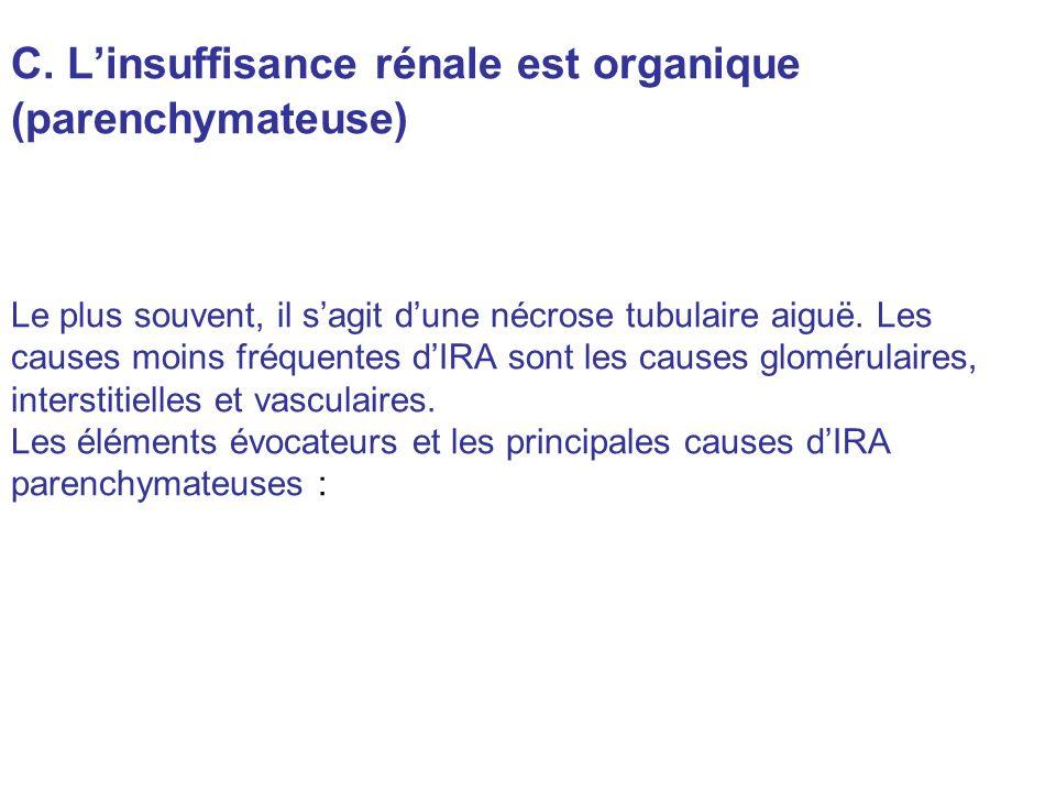 C. Linsuffisance rénale est organique (parenchymateuse) Le plus souvent, il sagit dune nécrose tubulaire aiguë. Les causes moins fréquentes dIRA sont