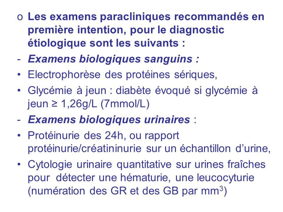 oLes examens paracliniques recommandés en première intention, pour le diagnostic étiologique sont les suivants : -Examens biologiques sanguins : Electrophorèse des protéines sériques, Glycémie à jeun : diabète évoqué si glycémie à jeun 1,26g/L (7mmol/L) -Examens biologiques urinaires : Protéinurie des 24h, ou rapport protéinurie/créatininurie sur un échantillon durine, Cytologie urinaire quantitative sur urines fraîches pour détecter une hématurie, une leucocyturie (numération des GR et des GB par mm 3 )