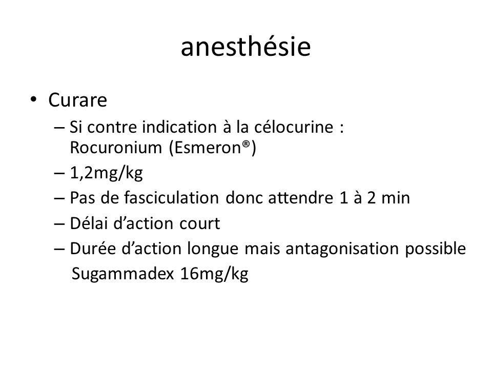 anesthésie Curare – Si contre indication à la célocurine : Rocuronium (Esmeron®) – 1,2mg/kg – Pas de fasciculation donc attendre 1 à 2 min – Délai dac
