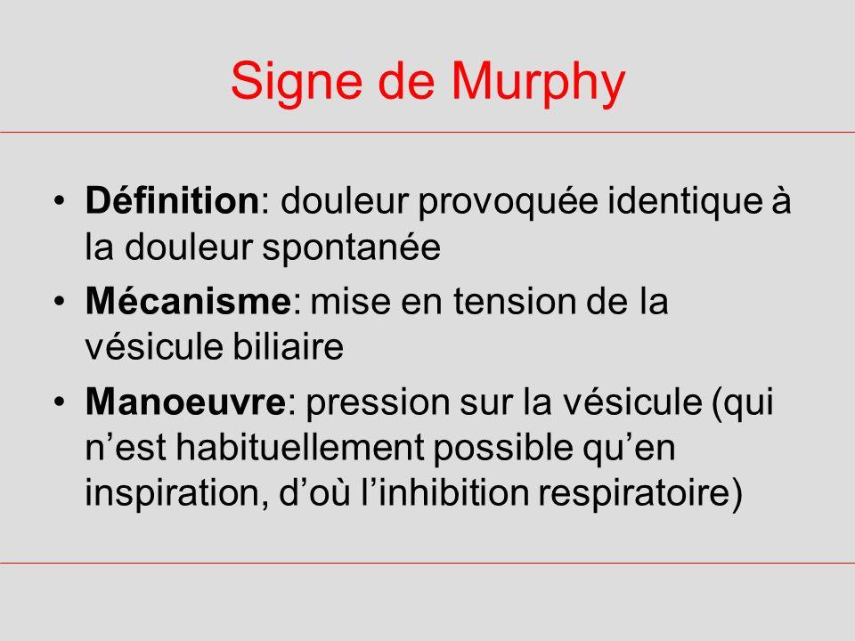 Signe de Murphy Définition: douleur provoquée identique à la douleur spontanée Mécanisme: mise en tension de la vésicule biliaire Manoeuvre: pression