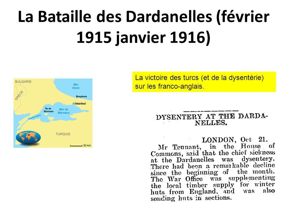 La Bataille des Dardanelles (février 1915 janvier 1916) La victoire des turcs (et de la dysentérie) sur les franco-anglais.