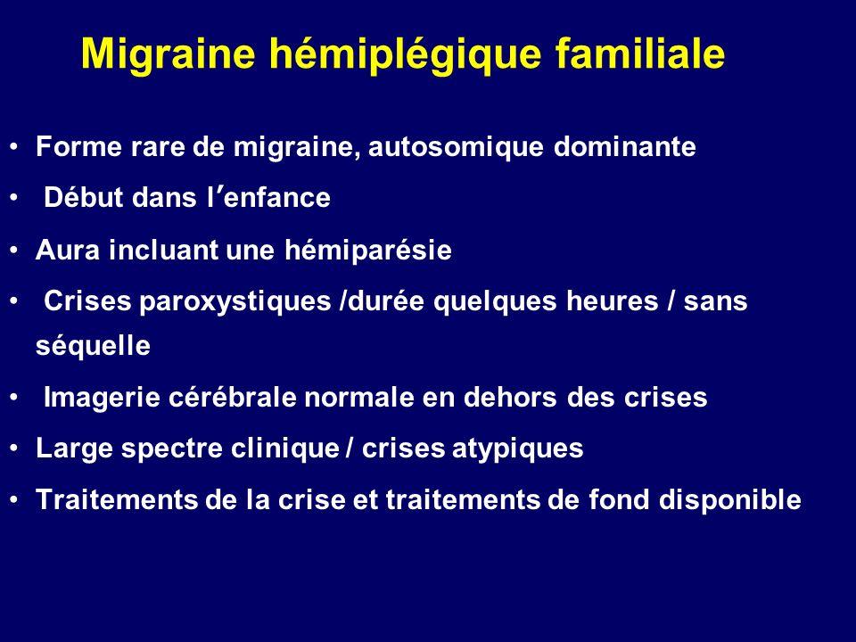 Migraine hémiplégique familiale Forme rare de migraine, autosomique dominante Début dans lenfance Aura incluant une hémiparésie Crises paroxystiques /
