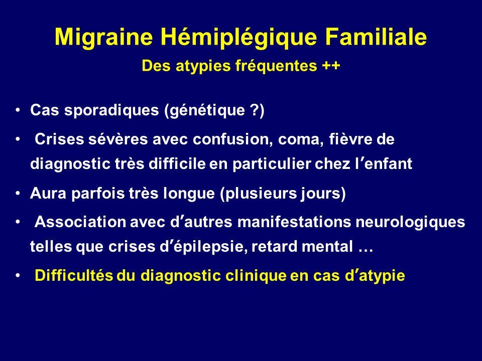 Migraine Hémiplégique Familiale Des atypies fréquentes ++ Cas sporadiques (génétique ?) Crises sévères avec confusion, coma, fièvre de diagnostic très