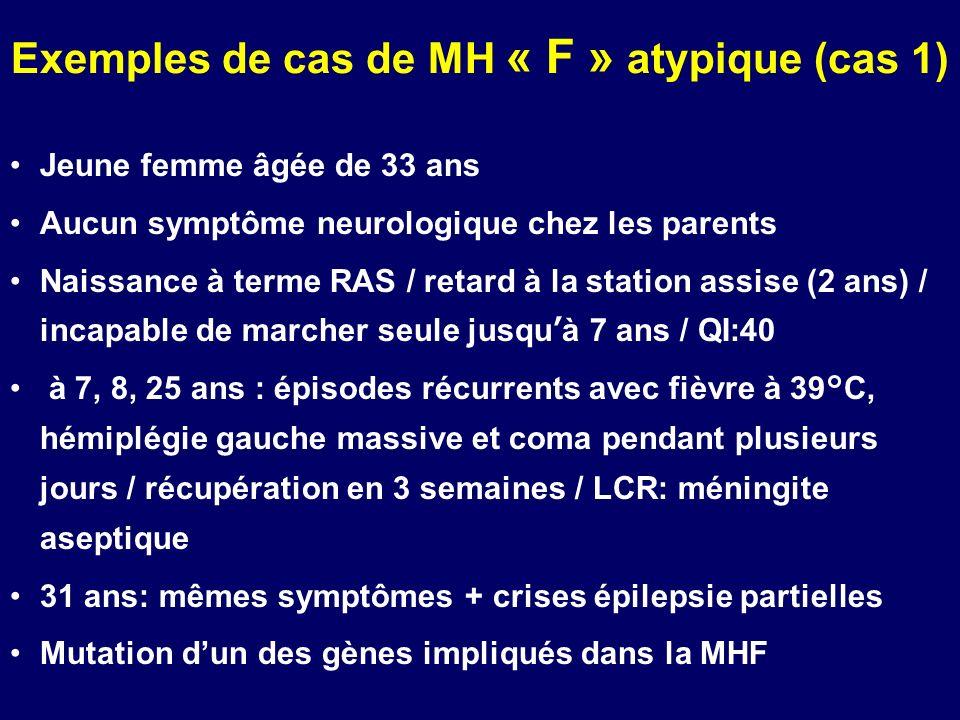 Exemples de cas de MH « F » atypique (cas 1) Jeune femme âgée de 33 ans Aucun symptôme neurologique chez les parents Naissance à terme RAS / retard à