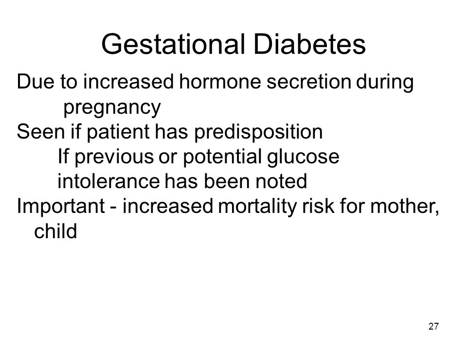 27 Due to increased hormone secretion during pregnancy Seen if patient has predisposition If previous or potential glucose intolerance has been noted