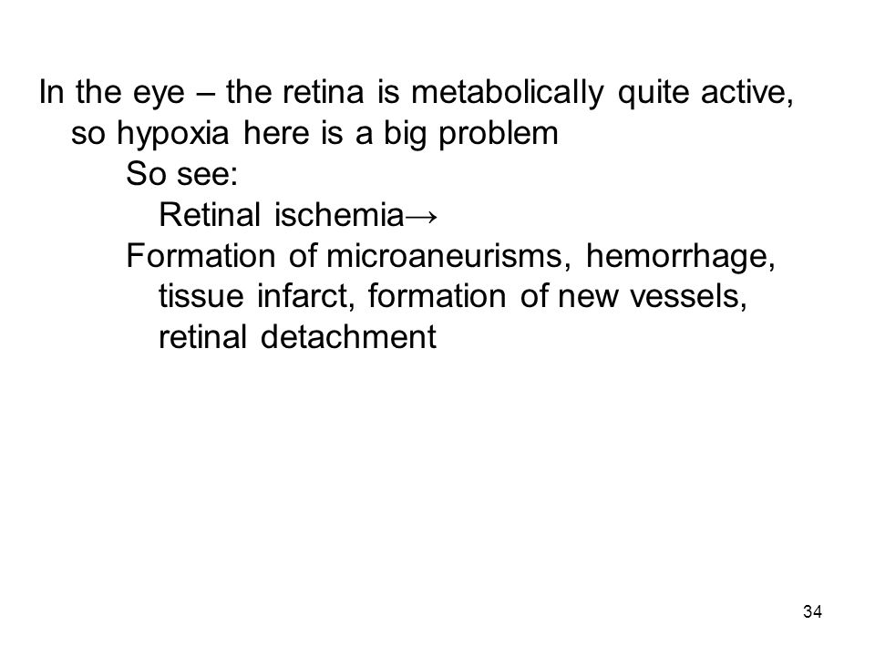 34 In the eye – the retina is metabolically quite active, so hypoxia here is a big problem So see: Retinal ischemia Formation of microaneurisms, hemor