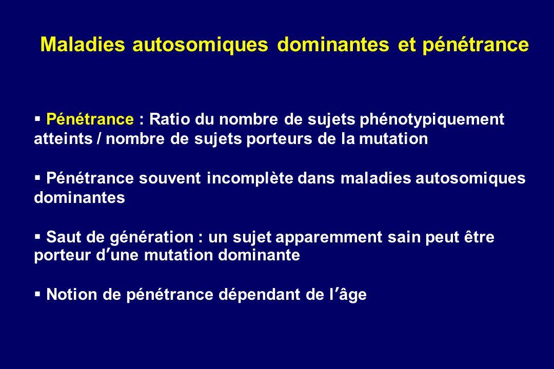 Maladies autosomiques dominantes et pénétrance Pénétrance : Ratio du nombre de sujets phénotypiquement atteints / nombre de sujets porteurs de la muta