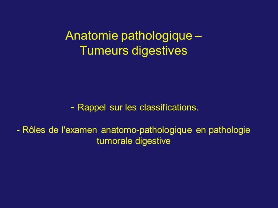 Anatomie pathologique – Tumeurs digestives - Rappel sur les classifications. - Rôles de l'examen anatomo-pathologique en pathologie tumorale digestive