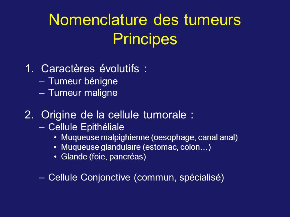 Nomenclature des tumeurs Principes 1.Caractères évolutifs : –Tumeur bénigne –Tumeur maligne 2.Origine de la cellule tumorale : –Cellule Epithéliale Mu