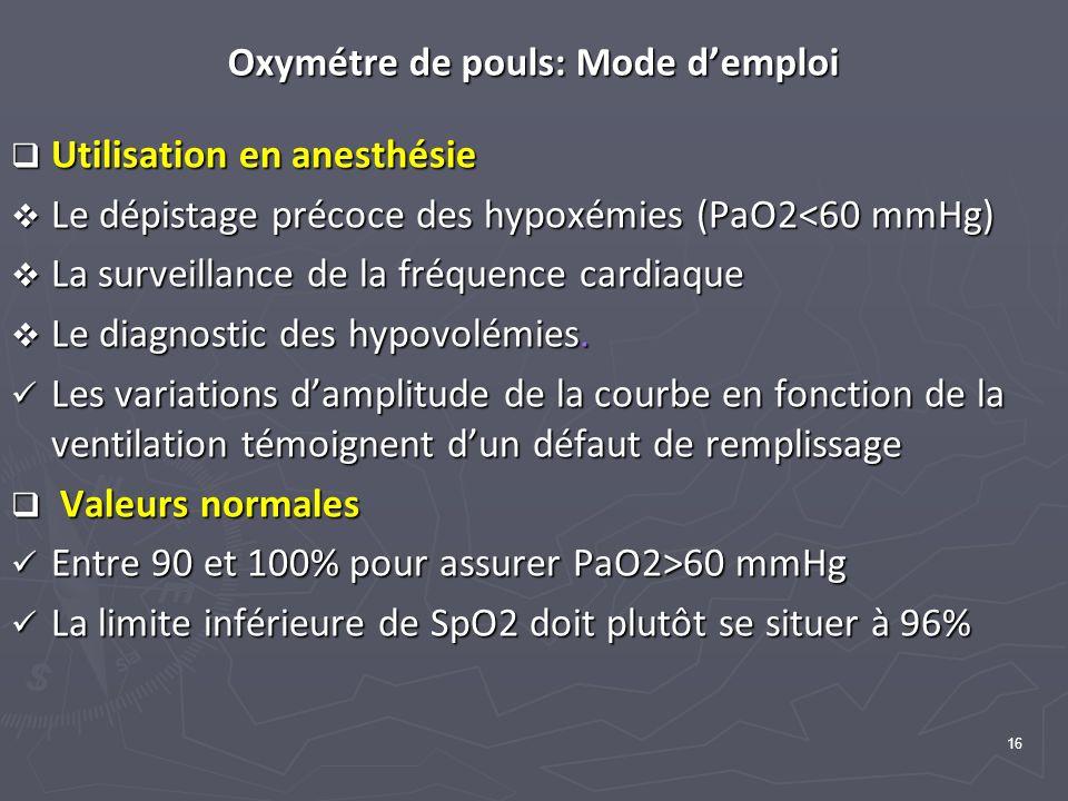 16 Oxymétre de pouls: Mode demploi Utilisation en anesthésie Utilisation en anesthésie Le dépistage précoce des hypoxémies (PaO2<60 mmHg) Le dépistage précoce des hypoxémies (PaO2<60 mmHg) La surveillance de la fréquence cardiaque La surveillance de la fréquence cardiaque Le diagnostic des hypovolémies.