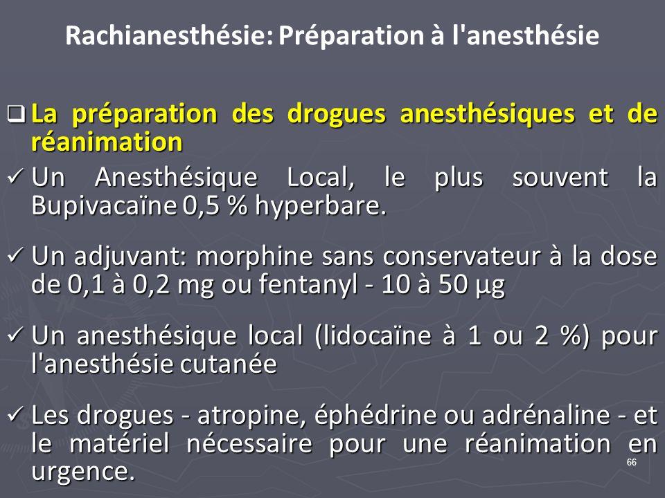 66 Rachianesthésie: Préparation à l anesthésie La préparation des drogues anesthésiques et de réanimation La préparation des drogues anesthésiques et de réanimation Un Anesthésique Local, le plus souvent la Bupivacaïne 0,5 % hyperbare.
