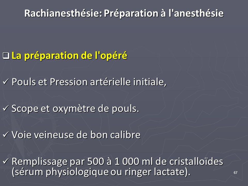 67 Rachianesthésie: Préparation à l anesthésie La préparation de l opéré La préparation de l opéré Pouls et Pression artérielle initiale, Pouls et Pression artérielle initiale, Scope et oxymètre de pouls.