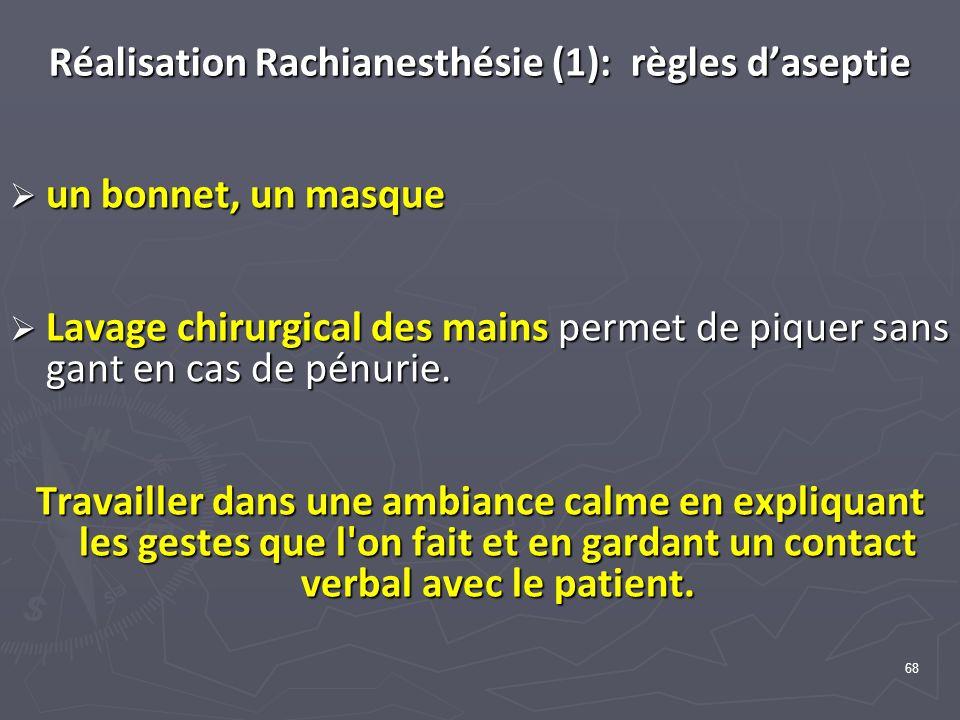 68 Réalisation Rachianesthésie (1): règles daseptie un bonnet, un masque un bonnet, un masque Lavage chirurgical des mains permet de piquer sans gant en cas de pénurie.
