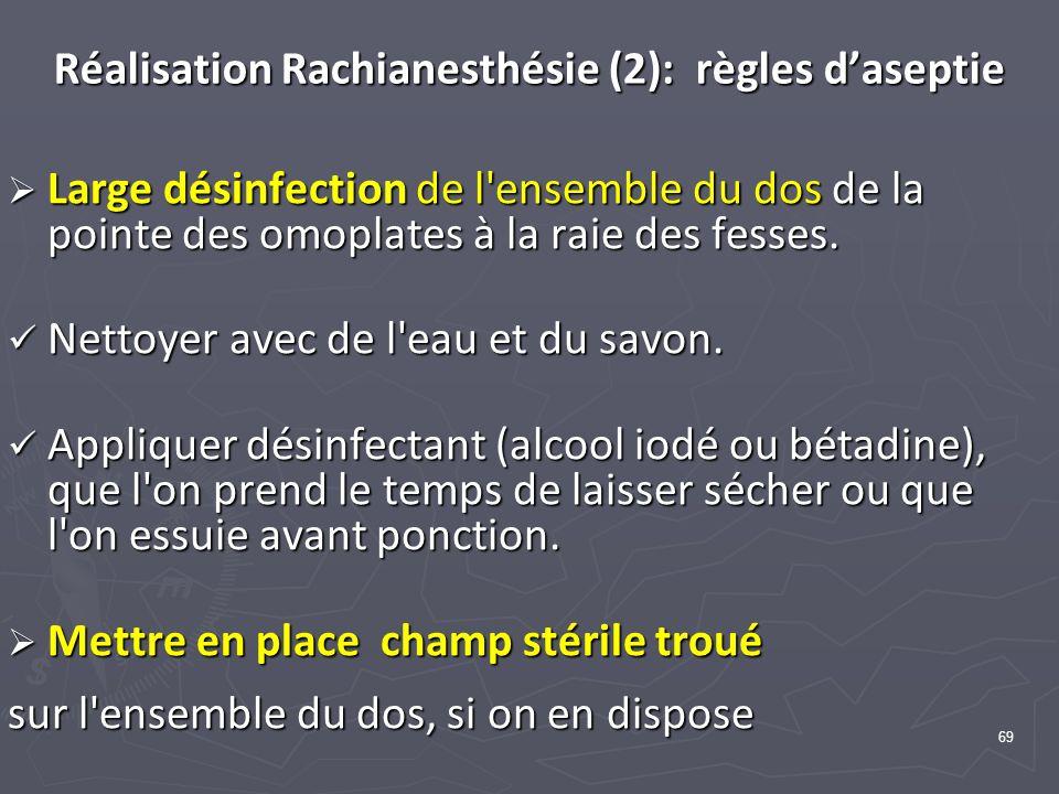 69 Réalisation Rachianesthésie (2): règles daseptie Large désinfection de l'ensemble du dos de la pointe des omoplates à la raie des fesses. Large dés