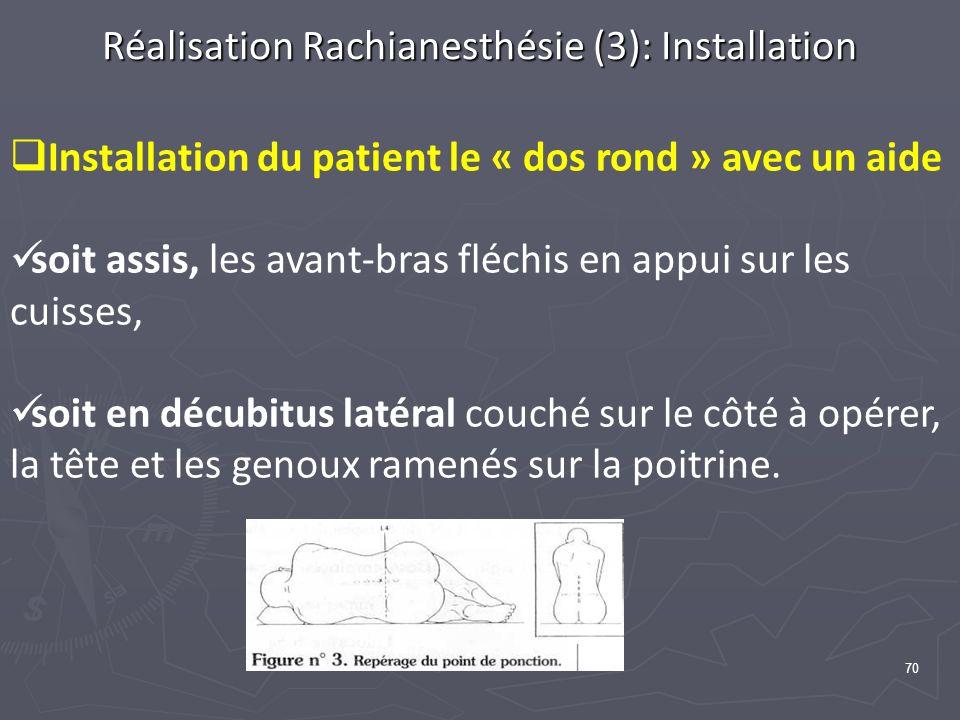 70 Réalisation Rachianesthésie (3): Installation Installation du patient le « dos rond » avec un aide soit assis, les avant-bras fléchis en appui sur