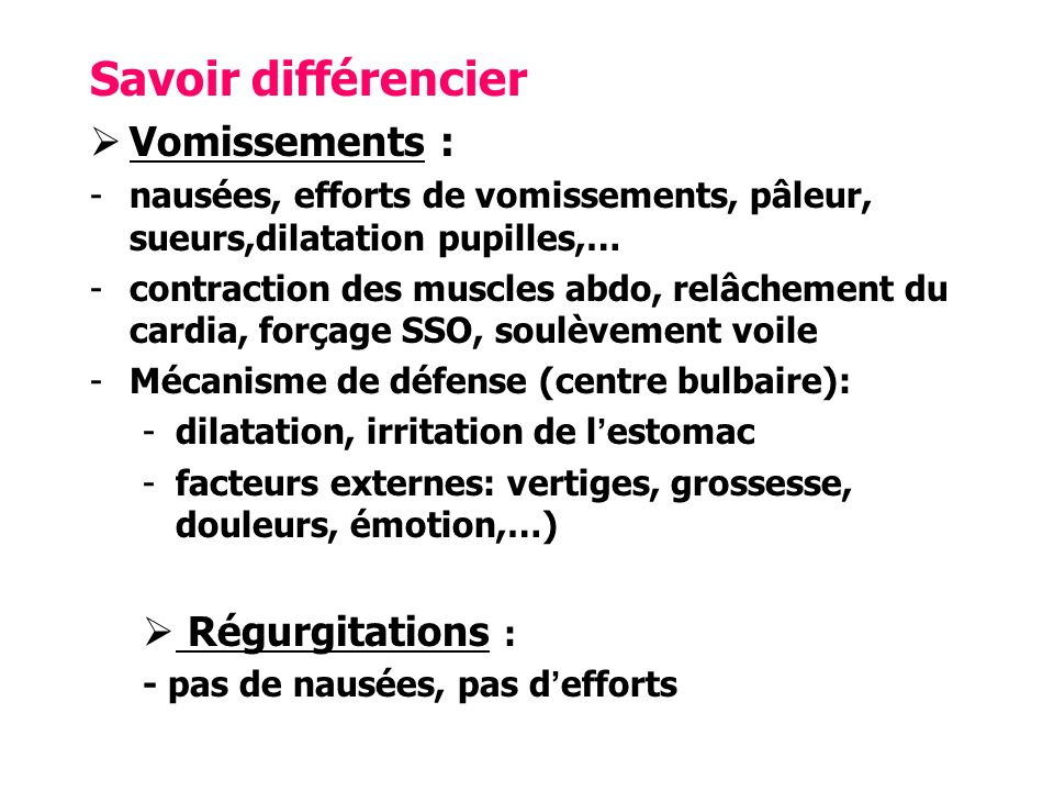 Savoir différencier Vomissements : -nausées, efforts de vomissements, pâleur, sueurs,dilatation pupilles,… -contraction des muscles abdo, relâchement