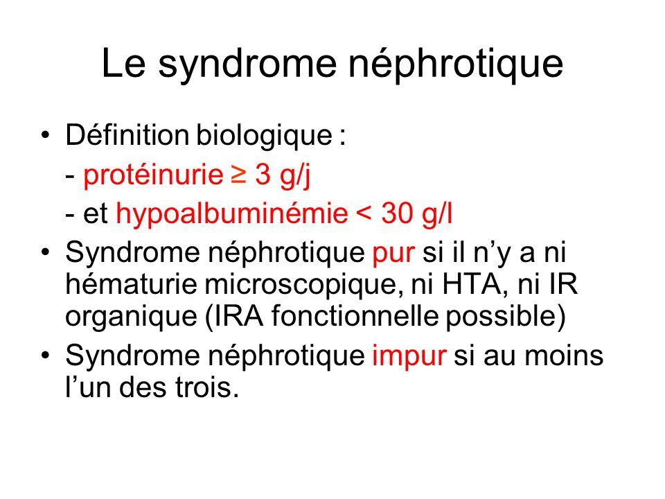 Le syndrome néphrotique Définition biologique : - protéinurie 3 g/j - et hypoalbuminémie < 30 g/l Syndrome néphrotique pur si il ny a ni hématurie mic